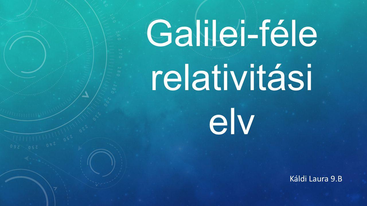 Galilei-féle relativitási elv Káldi Laura 9.B
