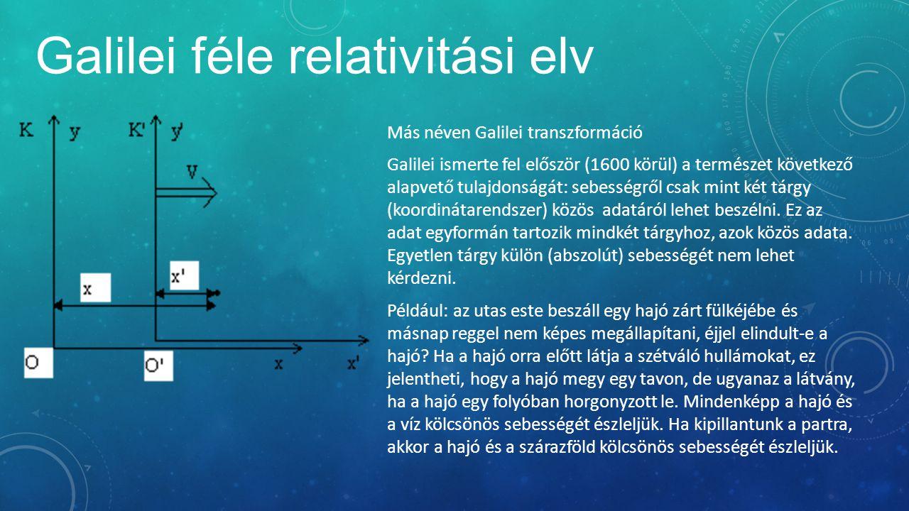 Galilei féle relativitási elv Más néven Galilei transzformáció Galilei ismerte fel először (1600 körül) a természet következő alapvető tulajdonságát: sebességről csak mint két tárgy (koordinátarendszer) közös adatáról lehet beszélni.