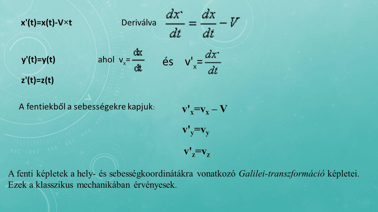 x (t)=x(t)-V  t Deriválva y (t)=y(t) ahol v x = és v x = z (t)=z(t) A fentiekből a sebességekre kapjuk : v x =v x – V v y =v y v z =v z A fenti képletek a hely- és sebességkoordinátákra vonatkozó Galilei-transzformáció képletei.