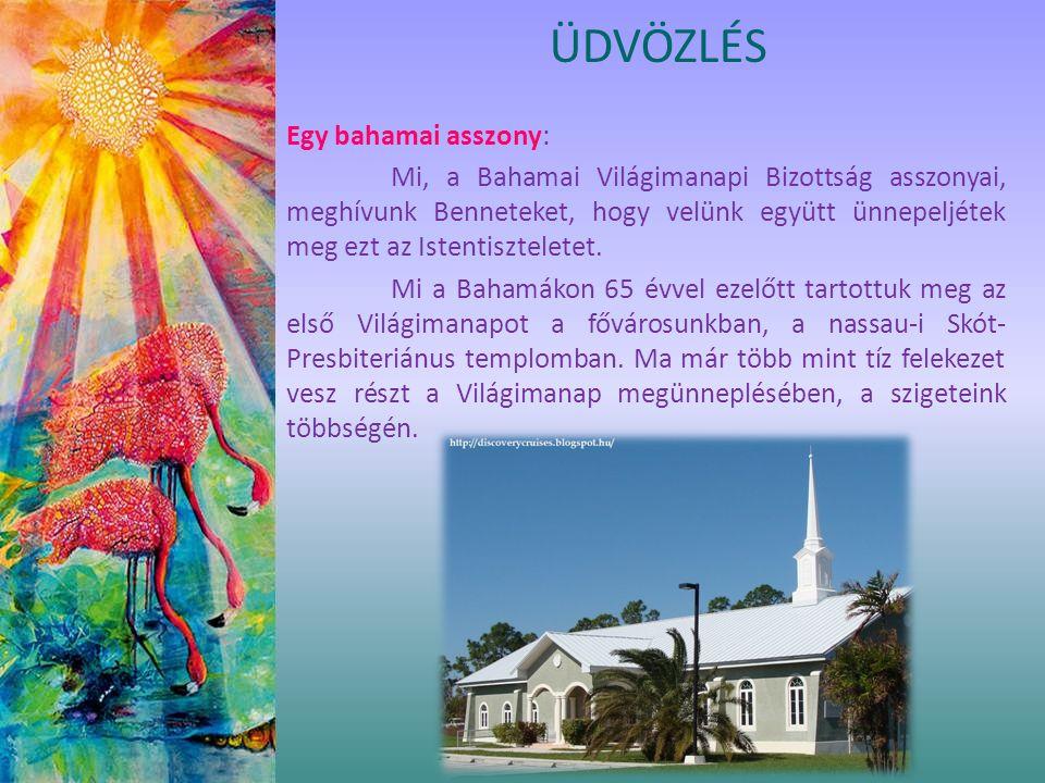 ÜDVÖZLÉS Egy bahamai asszony: Mi, a Bahamai Világimanapi Bizottság asszonyai, meghívunk Benneteket, hogy velünk együtt ünnepeljétek meg ezt az Istentiszteletet.