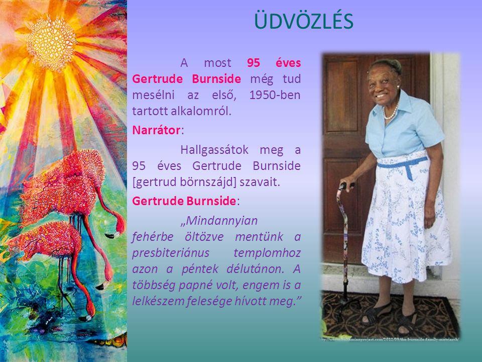 ÜDVÖZLÉS A most 95 éves Gertrude Burnside még tud mesélni az első, 1950-ben tartott alkalomról. Narrátor: Hallgassátok meg a 95 éves Gertrude Burnside