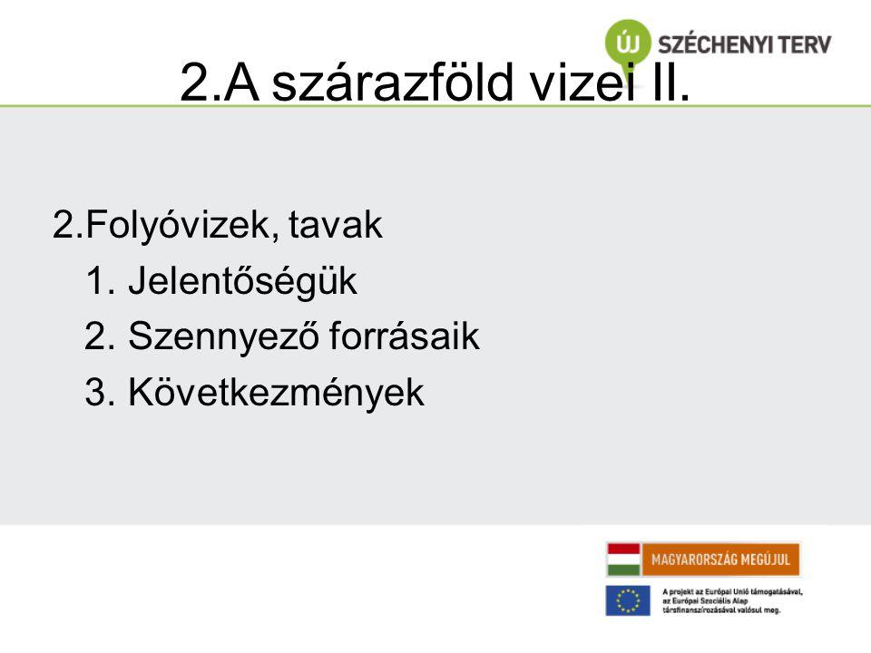 2.A szárazföld vizei II. 2.Folyóvizek, tavak 1. Jelentőségük 2. Szennyező forrásaik 3. Következmények