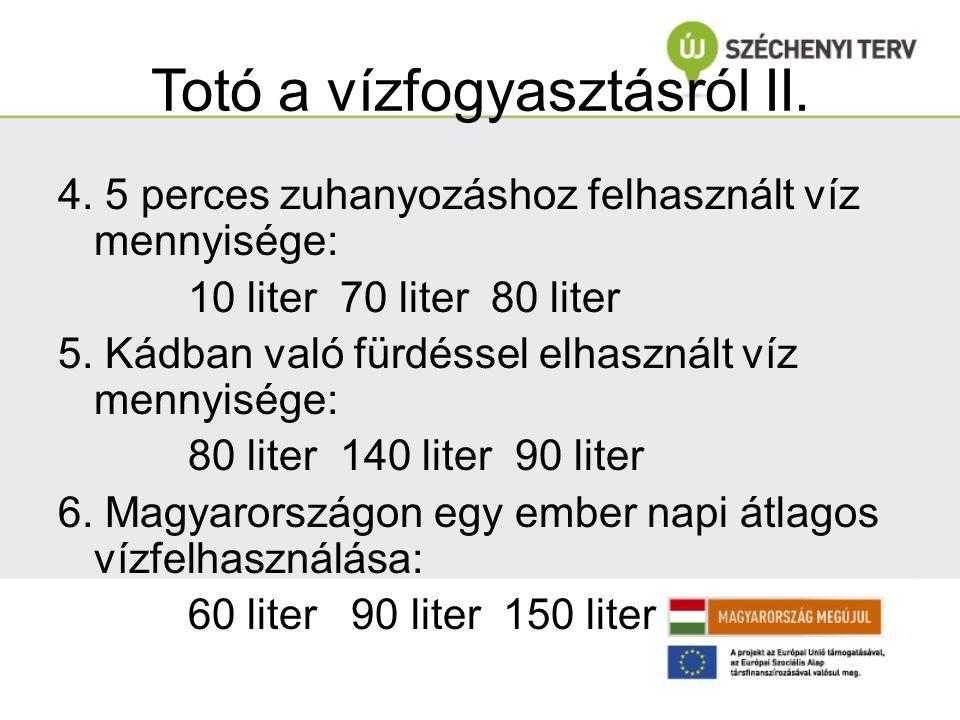 Totó a vízfogyasztásról II. 4. 5 perces zuhanyozáshoz felhasznált víz mennyisége: 10 liter 70 liter 80 liter 5. Kádban való fürdéssel elhasznált víz m