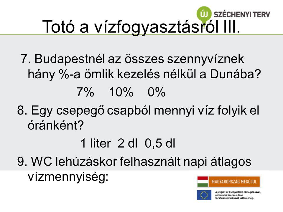 Totó a vízfogyasztásról III. 7. Budapestnél az összes szennyvíznek hány %-a ömlik kezelés nélkül a Dunába? 7% 10% 0% 8. Egy csepegő csapból mennyi víz