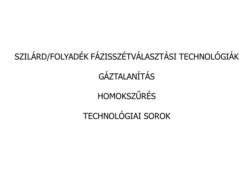 SZILÁRD/FOLYADÉK FÁZISSZÉTVÁLASZTÁSI TECHNOLÓGIÁK GÁZTALANÍTÁS HOMOKSZŰRÉS TECHNOLÓGIAI SOROK