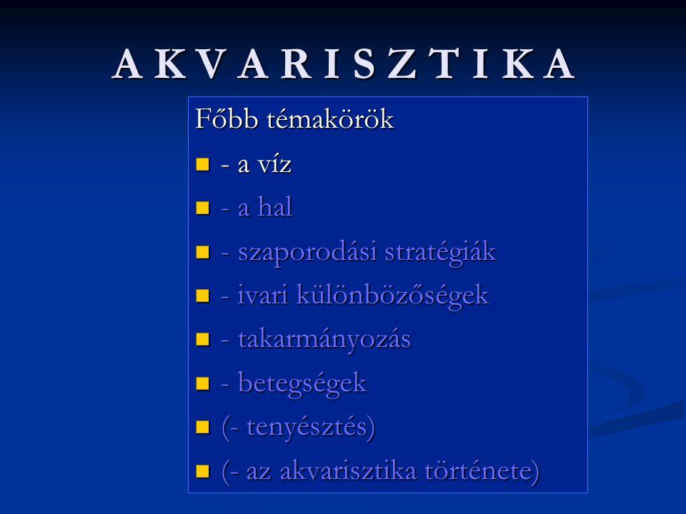 A K V A R I S Z T I K A Főbb témakörök - a víz - a víz - a hal - a hal - szaporodási stratégiák - szaporodási stratégiák - ivari különbözőségek - ivari különbözőségek - takarmányozás - takarmányozás - betegségek - betegségek (- tenyésztés) (- tenyésztés) (- az akvarisztika története) (- az akvarisztika története)
