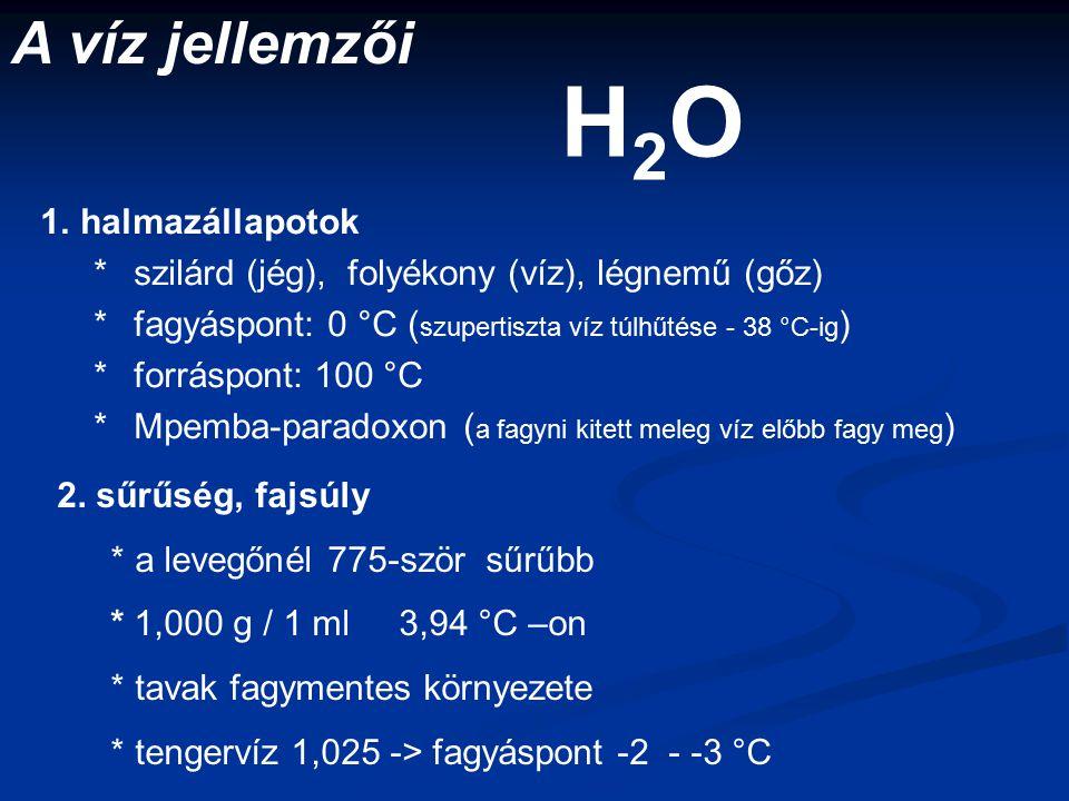 1.halmazállapotok *szilárd (jég), folyékony (víz), légnemű (gőz) *fagyáspont: 0 °C ( szupertiszta víz túlhűtése - 38 °C-ig ) *forráspont: 100 °C *Mpemba-paradoxon ( a fagyni kitett meleg víz előbb fagy meg ) A víz jellemzői H2OH2O 2.