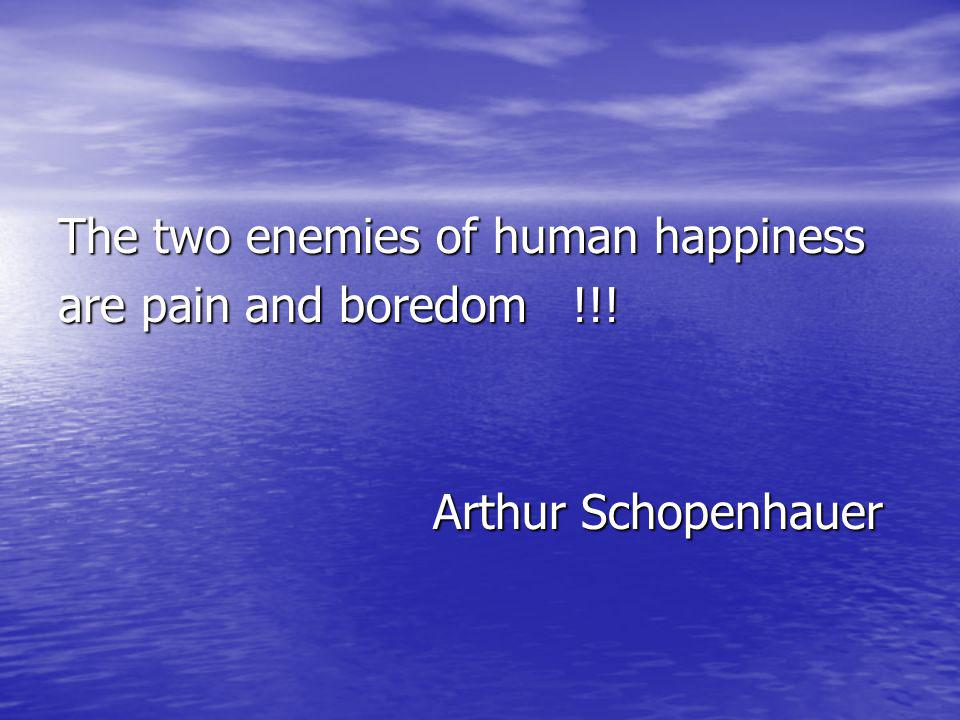 The two enemies of human happiness are pain and boredom !!! Arthur Schopenhauer Arthur Schopenhauer