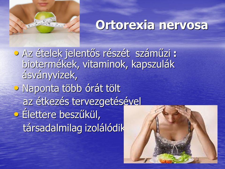 Ortorexia nervosa Ortorexia nervosa Az ételek jelentős részét száműzi : biotermékek, vitaminok, kapszulák ásványvizek, Az ételek jelentős részét száműzi : biotermékek, vitaminok, kapszulák ásványvizek, Naponta több órát tölt Naponta több órát tölt az étkezés tervezgetésével az étkezés tervezgetésével Élettere beszűkül, Élettere beszűkül, társadalmilag izolálódik társadalmilag izolálódik