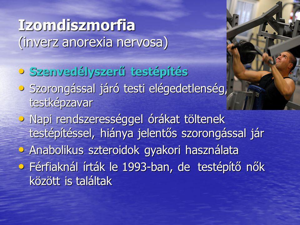 Izomdiszmorfia (inverz anorexia nervosa) Szenvedélyszerű testépítés Szenvedélyszerű testépítés Szorongással járó testi elégedetlenség, testképzavar Szorongással járó testi elégedetlenség, testképzavar Napi rendszerességgel órákat töltenek testépítéssel, hiánya jelentős szorongással jár Napi rendszerességgel órákat töltenek testépítéssel, hiánya jelentős szorongással jár Anabolikus szteroidok gyakori használata Anabolikus szteroidok gyakori használata Férfiaknál írták le 1993-ban, de testépítő nők között is találtak Férfiaknál írták le 1993-ban, de testépítő nők között is találtak