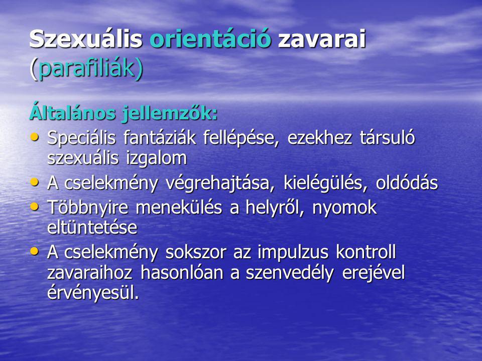 Szexuális orientáció zavarai (parafiliák) Általános jellemzők: Speciális fantáziák fellépése, ezekhez társuló szexuális izgalom Speciális fantáziák fellépése, ezekhez társuló szexuális izgalom A cselekmény végrehajtása, kielégülés, oldódás A cselekmény végrehajtása, kielégülés, oldódás Többnyire menekülés a helyről, nyomok eltüntetése Többnyire menekülés a helyről, nyomok eltüntetése A cselekmény sokszor az impulzus kontroll zavaraihoz hasonlóan a szenvedély erejével érvényesül.