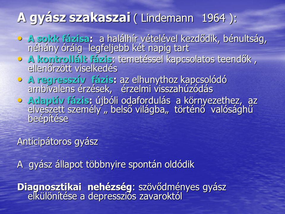 """A gyász szakaszai ( Lindemann 1964 ): A sokk fázisa: a halálhír vételével kezdődik, bénultság, néhány óráig legfeljebb két napig tart A sokk fázisa: a halálhír vételével kezdődik, bénultság, néhány óráig legfeljebb két napig tart A kontrollált fázis: temetéssel kapcsolatos teendők, ellenőrzött viselkedés A kontrollált fázis: temetéssel kapcsolatos teendők, ellenőrzött viselkedés A regresszív fázis: az elhunythoz kapcsolódó ambivalens érzések, érzelmi visszahúzódás A regresszív fázis: az elhunythoz kapcsolódó ambivalens érzések, érzelmi visszahúzódás Adaptív fázis: újbóli odafordulás a környezethez, az elveszett személy """" belső világba"""" történő valósághű beépítése Adaptív fázis: újbóli odafordulás a környezethez, az elveszett személy """" belső világba"""" történő valósághű beépítése Anticipátoros gyász A gyász állapot többnyire spontán oldódik Diagnosztikai nehézség: szövődményes gyász elkülönítése a depressziós zavaroktól"""
