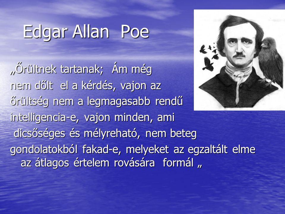 """Edgar Allan Poe Edgar Allan Poe """" Őrültnek tartanak; Ám még nem dőlt el a kérdés, vajon az őrültség nem a legmagasabb rendű intelligencia-e, vajon minden, ami dicsőséges és mélyreható, nem beteg dicsőséges és mélyreható, nem beteg gondolatokból fakad-e, melyeket az egzaltált elme az átlagos értelem rovására formál """""""