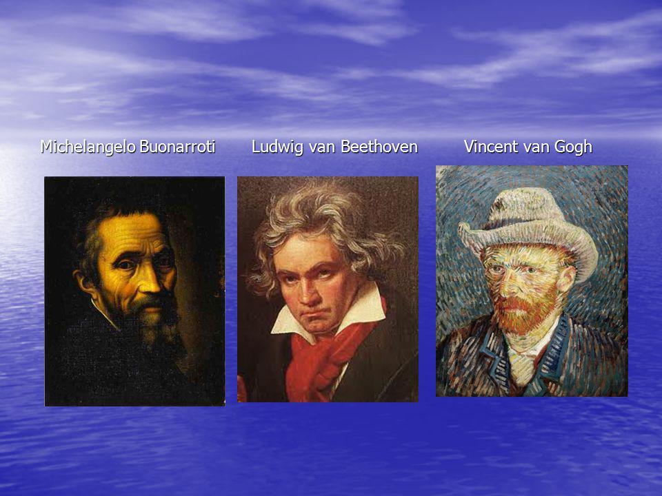 Michelangelo Buonarroti Ludwig van Beethoven Vincent van Gogh