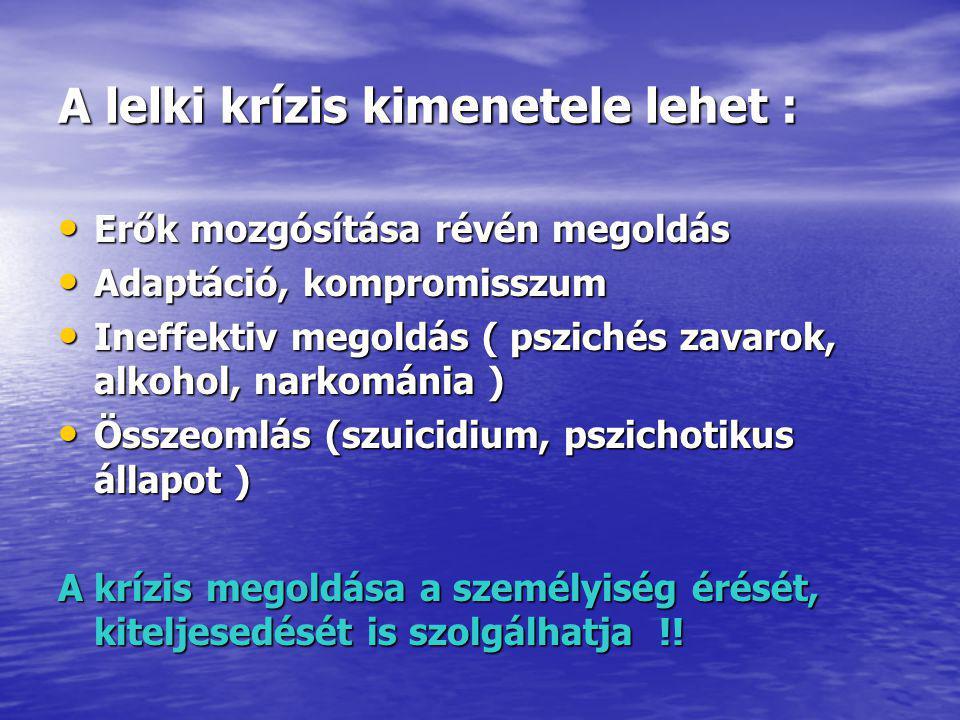 A lelki krízis kimenetele lehet : Erők mozgósítása révén megoldás Erők mozgósítása révén megoldás Adaptáció, kompromisszum Adaptáció, kompromisszum Ineffektiv megoldás ( pszichés zavarok, alkohol, narkománia ) Ineffektiv megoldás ( pszichés zavarok, alkohol, narkománia ) Összeomlás (szuicidium, pszichotikus állapot ) Összeomlás (szuicidium, pszichotikus állapot ) A krízis megoldása a személyiség érését, kiteljesedését is szolgálhatja !!
