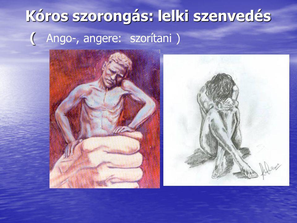 Kóros szorongás: lelki szenvedés ( Kóros szorongás: lelki szenvedés ( Ango-, angere: szorítani )