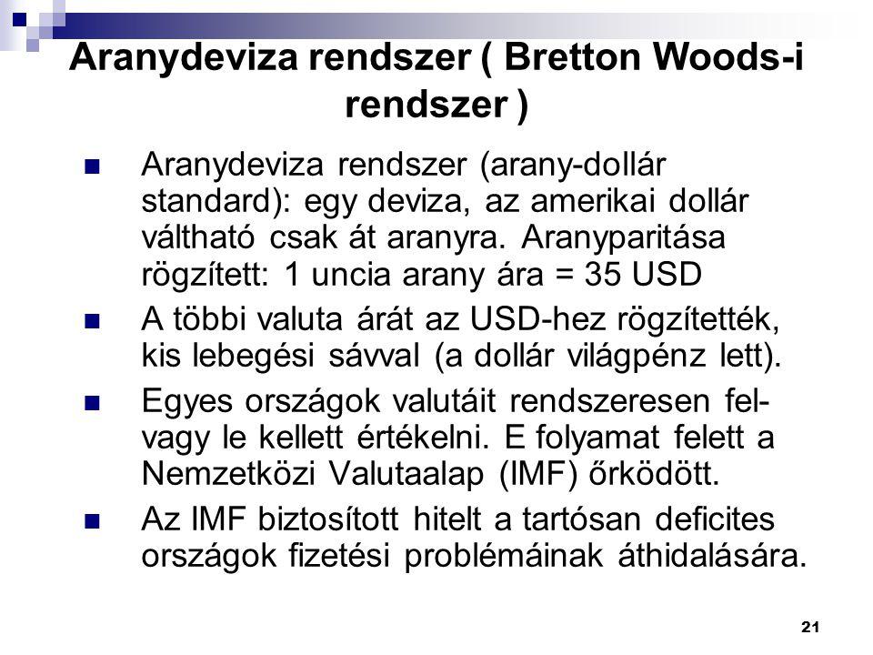 21 Aranydeviza rendszer ( Bretton Woods-i rendszer ) Aranydeviza rendszer (arany-dollár standard): egy deviza, az amerikai dollár váltható csak át ara