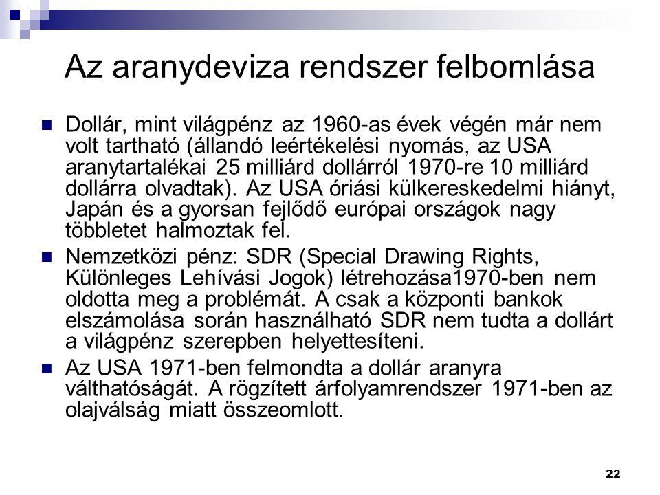 22 Az aranydeviza rendszer felbomlása Dollár, mint világpénz az 1960-as évek végén már nem volt tartható (állandó leértékelési nyomás, az USA aranytar