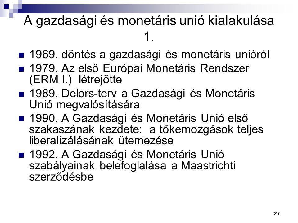 27 A gazdasági és monetáris unió kialakulása 1. 1969. döntés a gazdasági és monetáris unióról 1979. Az első Európai Monetáris Rendszer (ERM I.) létrej