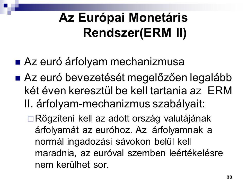 33 Az Európai Monetáris Rendszer(ERM II) Az euró árfolyam mechanizmusa Az euró bevezetését megelőzően legalább két éven keresztül be kell tartania az