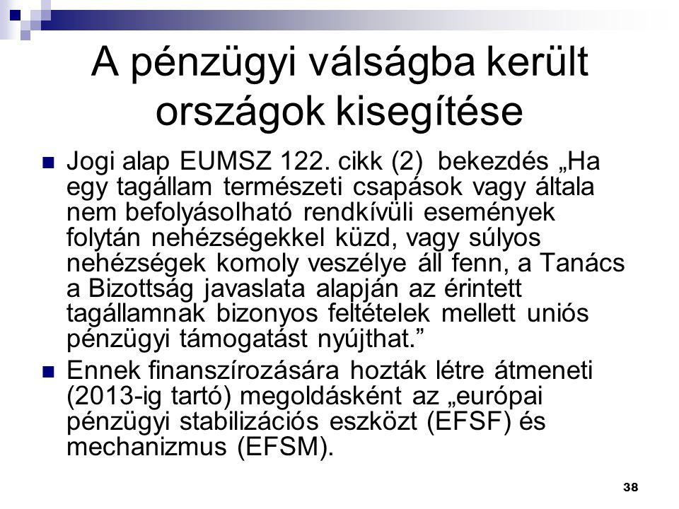 """38 A pénzügyi válságba került országok kisegítése Jogi alap EUMSZ 122. cikk (2) bekezdés """"Ha egy tagállam természeti csapások vagy általa nem befolyás"""