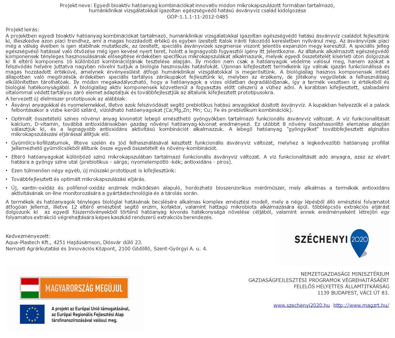 Projekt neve: Egyedi bioaktív hatóanyag kombinációkat innovatív módon mikrokapszulázott formában tartalmazó, humánklinikai vizsgálatokkal igazoltan egészségvédő hatású ásványvíz család kidolgozása GOP-1.1.1-11-2012-0485 Projekt leírás: A projektben egyedi bioaktív hatóanyag kombinációkat tartalmazó, humánklinikai vizsgálatokkal igazoltan egészségvédő hatású ásványvíz családot fejlesztünk ki, illeszkedve azon piaci trendhez, ami a magas hozzáadott értékű és egyben ízesített italok iránti fokozódó keresletben nyilvánul meg.
