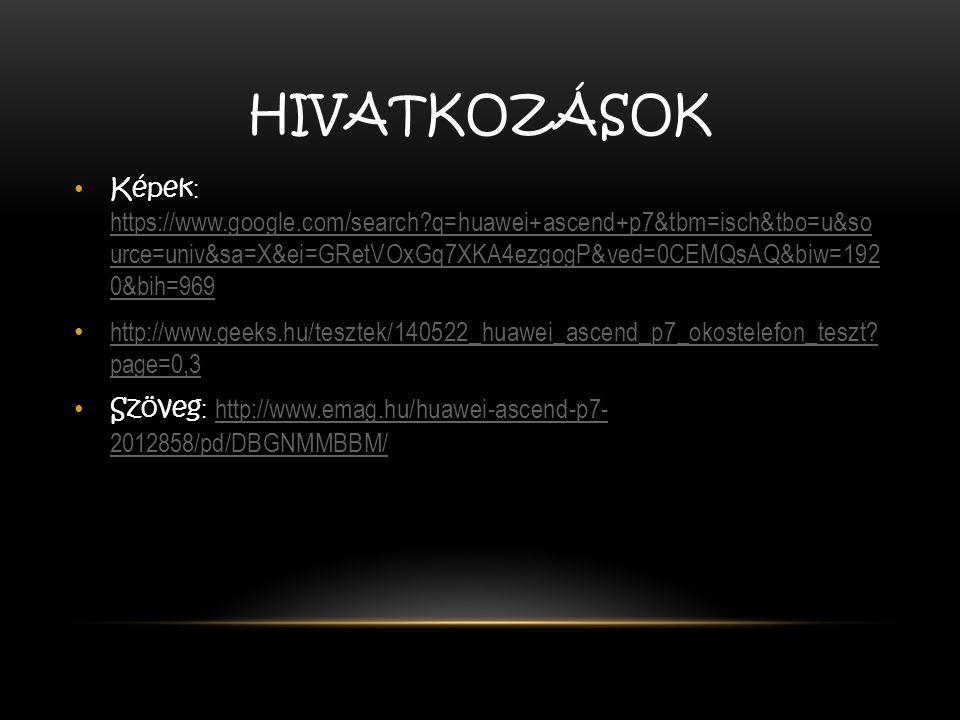 HIVATKOZÁSOK Képek : https://www.google.com/search?q=huawei+ascend+p7&tbm=isch&tbo=u&so urce=univ&sa=X&ei=GRetVOxGq7XKA4ezgogP&ved=0CEMQsAQ&biw=192 0&