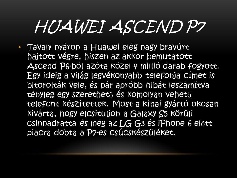 HUAWEI ASCEND P7 Tavaly nyáron a Huawei elég nagy bravúrt hajtott végre, hiszen az akkor bemutatott Ascend P6-ból azóta közel 4 millió darab fogyott.