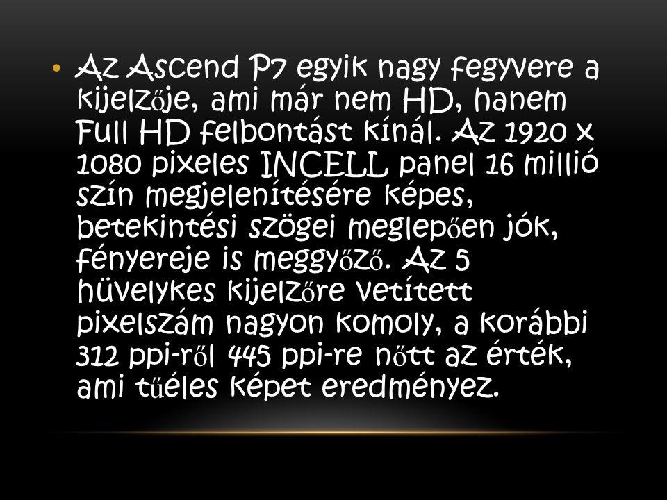 Az Ascend P7 egyik nagy fegyvere a kijelz ő je, ami már nem HD, hanem Full HD felbontást kínál. Az 1920 x 1080 pixeles INCELL panel 16 millió szín meg