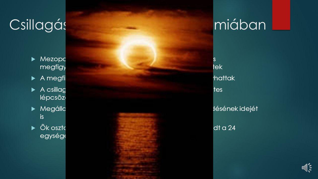 Csillagászat az ókor Mezopotámiában  Mezopotámia népei kezdték el az égitestek rendszeres megfigyelését, minden észlelt apró változást feljegyeztek  A megfigyelések akár több generáción keresztül is folyhattak  A csillagászati megfigyeléseiket többnyire a hétemeletes lépcsõzetes toronytemplomokból végezték  Megállapították a nap- és holdfogyatkozások ismétlõdésének idejét is  Õk osztották fel a napot 12 részre, majd késõbb elterjedt a 24 egységes felosztás