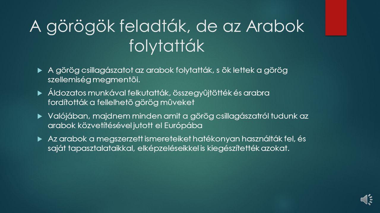 A görögök feladták, de az Arabok folytatták  A görög csillagászatot az arabok folytatták, s õk lettek a görög szellemiség megmentõi.