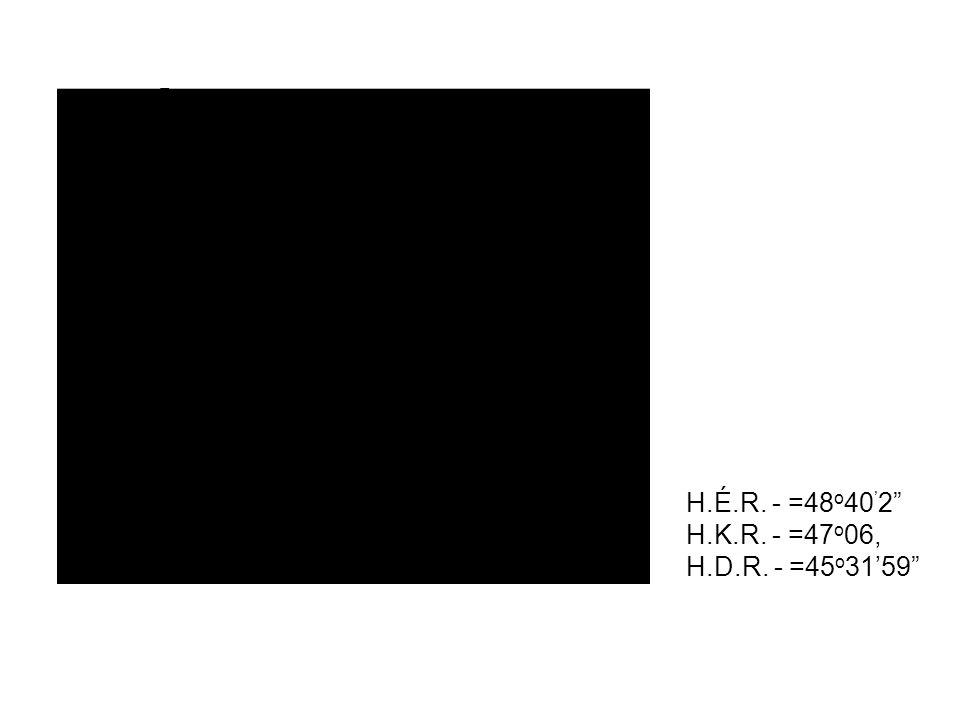 """H.É.R. - =48 o 40 ' 2"""" H.K.R. - =47 o 06, H.D.R. - =45 o 31'59"""""""