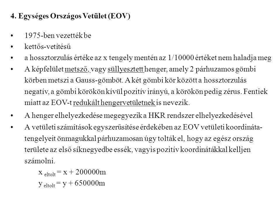 4. Egységes Országos Vetület (EOV) 1975-ben vezették be kettős-vetítésű a hossztorzulás értéke az x tengely mentén az 1/10000 értéket nem haladja meg