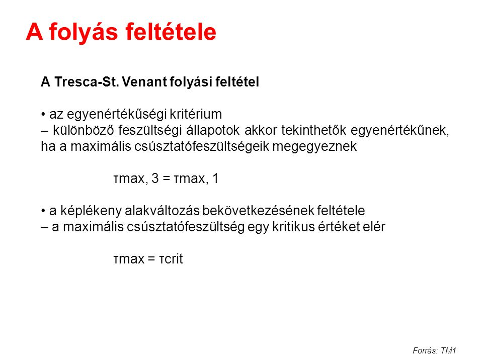 Forrás: TM1 A folyás feltétele A Tresca-St. Venant folyási feltétel az egyenértékűségi kritérium – különböző feszültségi állapotok akkor tekinthetők e
