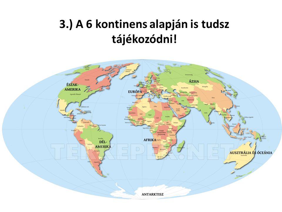 3.) A 6 kontinens alapján is tudsz tájékozódni!