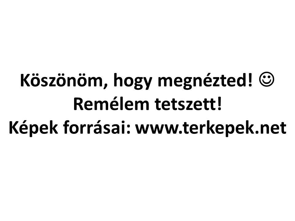 Köszönöm, hogy megnézted! Remélem tetszett! Képek forrásai: www.terkepek.net