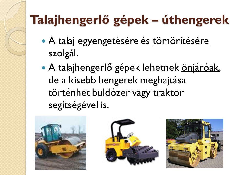 Talajhengerlő gépek – úthengerek A talaj egyengetésére és tömörítésére szolgál. A talajhengerlő gépek lehetnek önjáróak, de a kisebb hengerek meghajtá