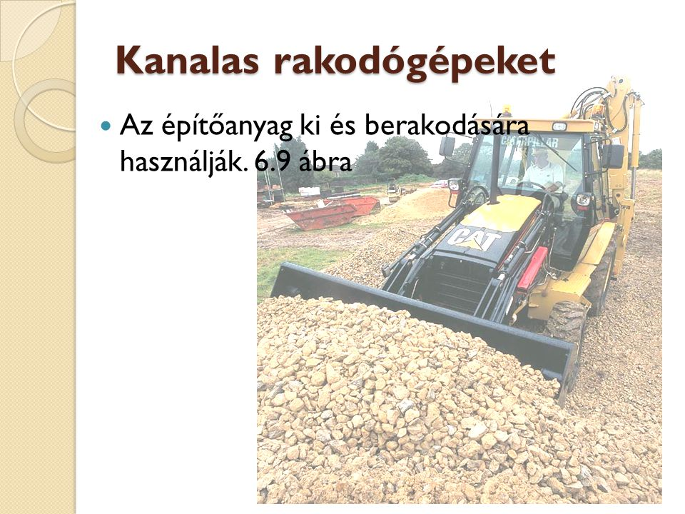Kanalas rakodógépeket Az építőanyag ki és berakodására használják. 6.9 ábra