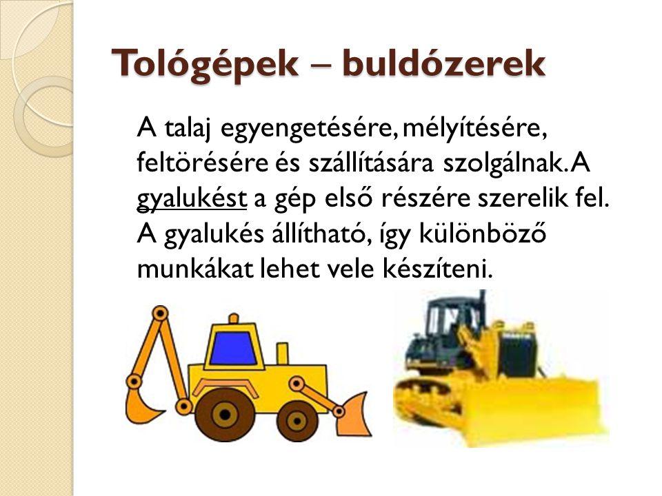 Tológépek – buldózerek A talaj egyengetésére, mélyítésére, feltörésére és szállítására szolgálnak. A gyalukést a gép első részére szerelik fel. A gyal