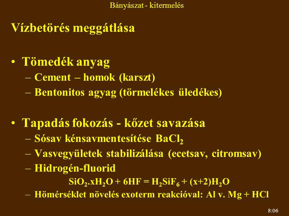 8:06 Bányászat - kitermelés Vízbetörés meggátlása Tömedék anyag –Cement – homok (karszt) –Bentonitos agyag (törmelékes üledékes) Tapadás fokozás - kőzet savazása –Sósav kénsavmentesítése BaCl 2 –Vasvegyületek stabilizálása (ecetsav, citromsav) –Hidrogén-fluorid SiO 2.xH 2 O + 6HF = H 2 SiF 6 + (x+2)H 2 O –Hömérséklet növelés exoterm reakcióval: Al v.