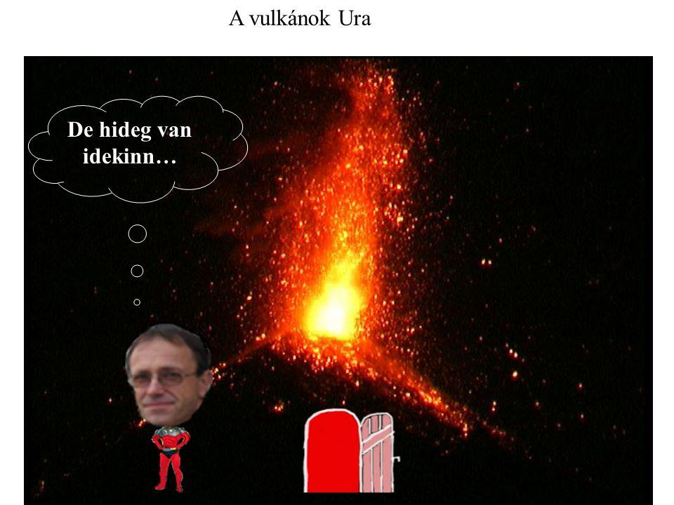 De hideg van idekinn… A vulkánok Ura