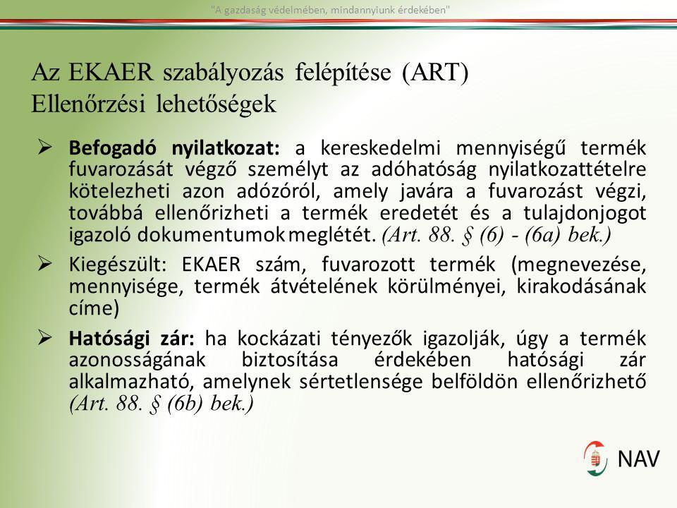 Az EKAER szabályozás felépítése (ART) Ellenőrzési lehetőségek  Befogadó nyilatkozat: a kereskedelmi mennyiségű termék fuvarozását végző személyt az a