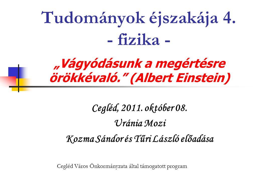 """Tudományok éjszakája 4. - fizika - """"Vágyódásunk a megértésre örökkévaló."""" (Albert Einstein) Cegléd, 2011. október 08. Uránia Mozi Kozma Sándor és Tűri"""
