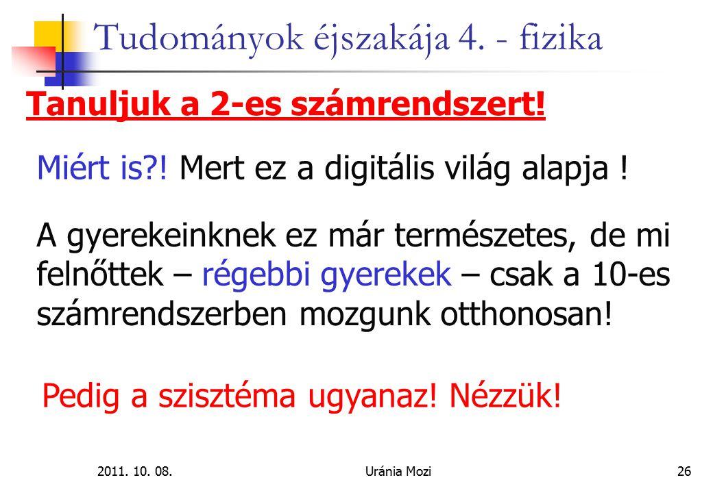 2011. 10. 08.Uránia Mozi26 Tudományok éjszakája 4. - fizika Tanuljuk a 2-es számrendszert! Miért is?! Mert ez a digitális világ alapja ! A gyerekeinkn