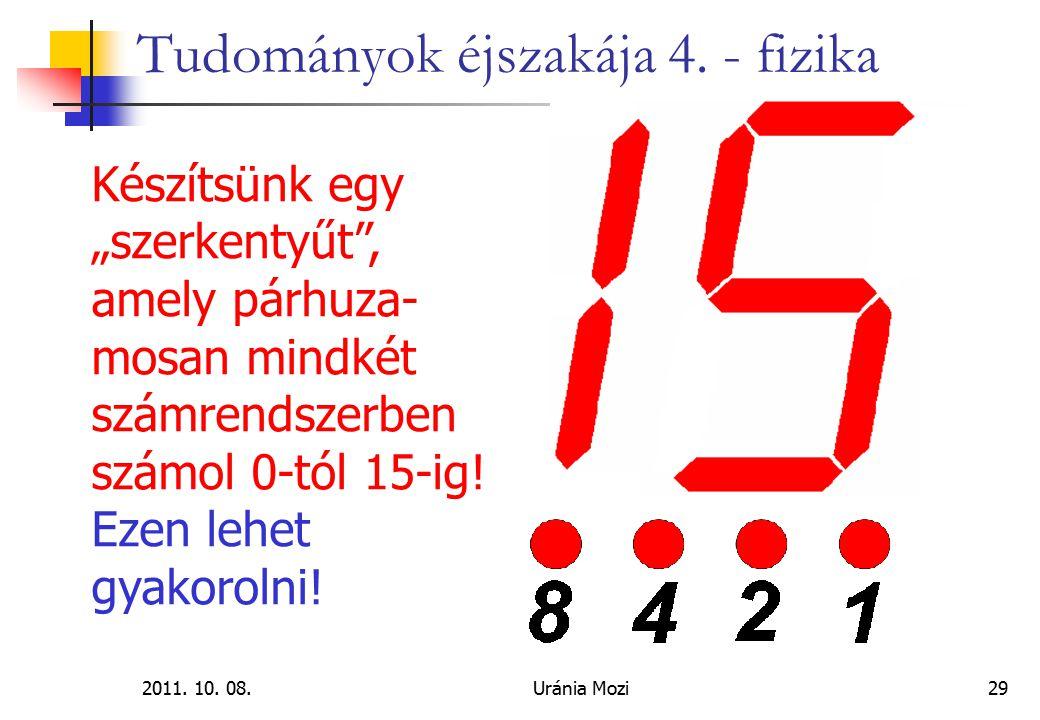 """2011. 10. 08.Uránia Mozi29 Tudományok éjszakája 4. - fizika Készítsünk egy """"szerkentyűt"""", amely párhuza- mosan mindkét számrendszerben számol 0-tól 15"""