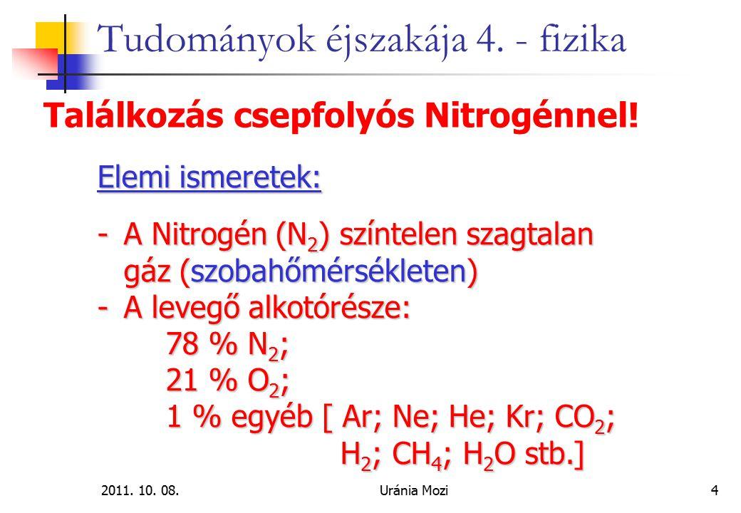 2011. 10. 08.Uránia Mozi4 Tudományok éjszakája 4. - fizika Találkozás csepfolyós Nitrogénnel! Elemi ismeretek: -A Nitrogén (N 2 ) színtelen szagtalan
