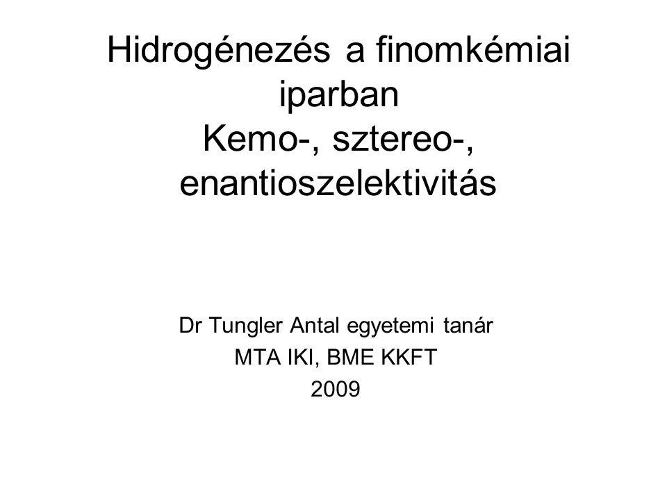 Hidrogénezés a finomkémiai iparban Kemo-, sztereo-, enantioszelektivitás Dr Tungler Antal egyetemi tanár MTA IKI, BME KKFT 2009