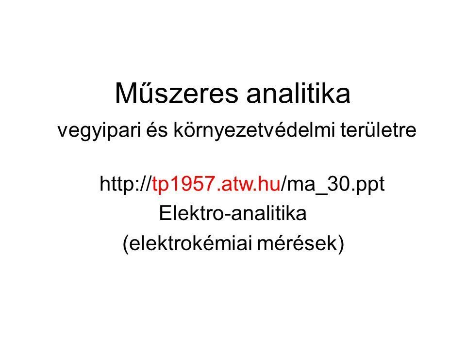 Műszeres analitika vegyipari és környezetvédelmi területre Elektro-analitika (elektrokémiai mérések) http://tp1957.atw.hu/ma_30.ppt