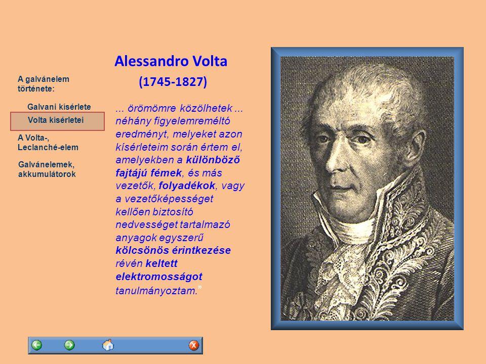 A Volta-, Leclanché-elem Galvánelemek, akkumulátorok A galvánelem története: Volta kísérletei Galvani kísérlete Volta kísérletei Volta megismételte Galvani kísérleteit és elfogadta következtetéseit 1754: Sulzer svájci kutató feljegyzései nyomán új kíséretet végez: ha két különböző fémet összeérintünk, akkor azok szétválasztva feltöltődést mutatnak  a békacomb csak jelezte az elektromos hatás jelenlétét, a lényeg a fémek érintkezésében van  a keletkező hatás erősíthető ha több cinklemezt és rézlemezt helyezünk egymás fölé Volta szerint a fémeknek csak passzív szerepük van, a kör zárásakor az áram akármeddig keringhet Johann Heinrich Sulzer (1735-1813) Alessandro Volta (1745-1827)