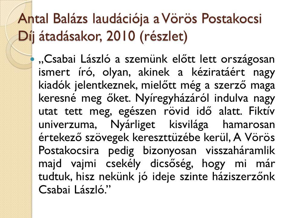 """Antal Balázs laudációja a Vörös Postakocsi Díj átadásakor, 2010 (részlet) """"Csabai László a szemünk előtt lett országosan ismert író, olyan, akinek a k"""